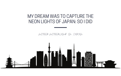 My dream was to capture the neon lights of Japan, so I did