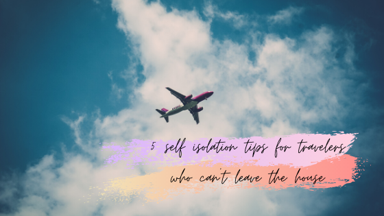 5 self isolation tips for travelers who can't leave the house
