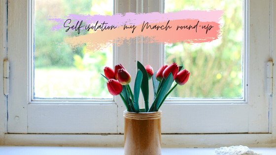 Self-isolation: my March round-up